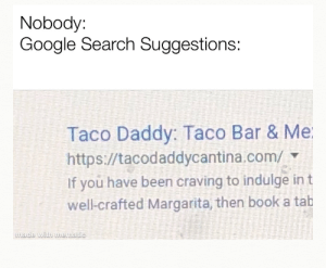 Google, Love, and Book: Nobody:  Google Search Suggestions  Taco Daddy: Taco Bar & Me  https://tacodaddycantina.com/  If you have been craving to indulge in t  well-crafted Margarita, then book a tab  made with mematic I loVe a gOod dAdy