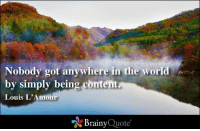 Nobody got anywhere in the world by simply being content. - Louis L'Amour: Nobody got anywhere in the world  by simply being content  Louis L'Amour  Brainy  Quote Nobody got anywhere in the world by simply being content. - Louis L'Amour