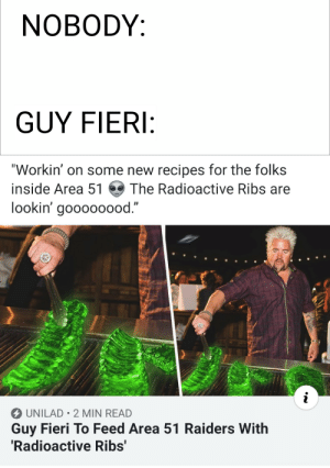 """Guy Fieri, Guess, and Raiders: NOBODY:  GUY FIERI:  """"Workin' on some new recipes for the folks  inside Area 51  The Radioactive Ribs are  lookin' goooo00od.""""  i  UNILAD 2 MIN READ  Guy Fieri To Feed Area 51 Raiders With  'Radioactive Ribs' I GUESS WE ARE GOING TO FLAVERTOWN."""