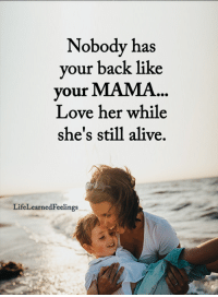 Alive, Love, and Memes: Nobody has  your back like  our MAMA...  Love her while  she's still alive.  LifeLearnedFeelings <3 #LifeLearnedFeelings