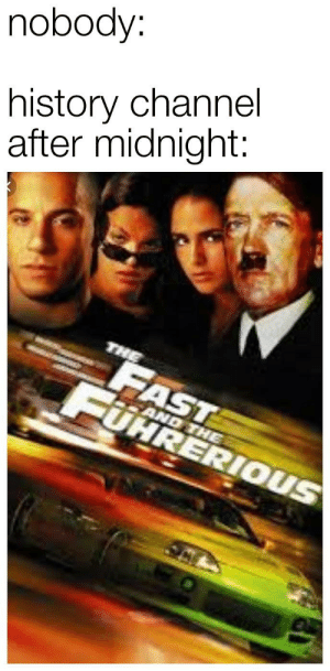 History, Dank Memes, and Midnight: nobody:  history channel  after midnight:  THE  FAST  FUHRERIOUS  AND THE Hit the gas