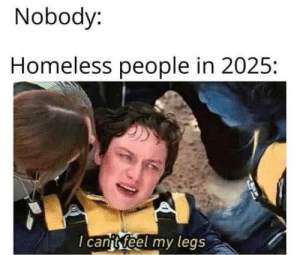 Only smart people understand :): Nobody:  Homeless people in 2025:  I canit feel my legs Only smart people understand :)