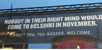 "Love, Http, and Badass: NOBODY IN THEIR RIGHT MIND WOULD  COME TO HELSINKI IN NOVEMBER.  CEPT YOU, YOU BADASS. WELCOME. <p>Gotta love the Finnish. via /r/wholesomememes <a href=""http://ift.tt/2uoqBL9"">http://ift.tt/2uoqBL9</a></p>"