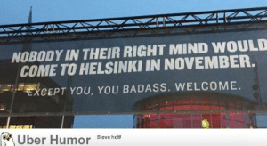 Tumblr, Uber, and Blog: NOBODY IN THEIR RIGHT MIND WOULD  COME TO HELSINKI IN NOVEMBER.  XCEPT YOU, YOU BADASS. WELCOME.  Uber Humor Steve hot failnation:  A sign outside an airport in Helsinki, Finland