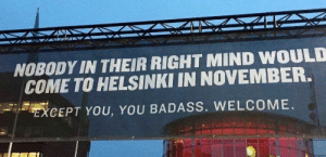 Badass, Mind, and Helsinki: NOBODY IN THEIR RIGHT MIND WOULD  COME TO HELSINKI IN NOVEMBER.  CEPT YOU, YOU BADASS. WELCOME. Welcome to Helsinki!