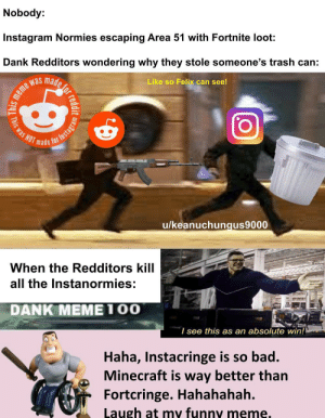 Bad, Dank, and Funny: Nobody:  Instagram Normies escaping Area 51 with Fortnite loot:  Dank Redditors wondering why they stole someone's trash can:  Like so Felix can see!  meme was  NOT made  /keanuchungus9000  When the Redditors kill  all the Instanormies:  DANK MEME100  I see this as an absolute win!  Haha, Instacringe is so bad.  Minecraft is way better than  Fortcringe. Hahahahah.  Laugh at my funny meme.  Riefor reddit  This was  r Instagram Ewww