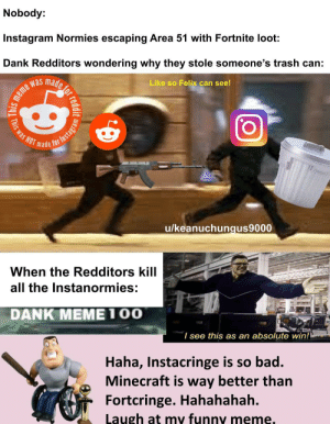 Bad, Dank, and Funny: Nobody:  Instagram Normies escaping Area 51 with Fortnite loot  Dank Redditors wondering why they stole someone's trash can:  made  Like so Felix can see!  meme was  NOT  made  for  u/keanuchungus9000  When the Redditors kill  all the Instanormies:  DANK MEME100  I see this as an absolute win!  Haha, Instacringe is so bad.  Minecraft is way better than  Fortcringe. Hahahahah.  Laugh at my funny meme.  reddit  This was  This Take that Instagram!