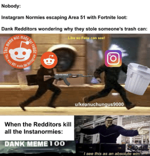 Dank, Instagram, and Meme: Nobody:  Instagram Normies escaping Area 51 with Fortnite loot  Dank Redditors wondering why they stole someone's trash can:  made  Like so Felix can see!  meme was  Was NOT made  u/keanuchungus9000  When the Redditors kill  all the Instanormies:  DANK MEME100  I see this as an absolute win!  reddit  This This is where we destroy Instacringe
