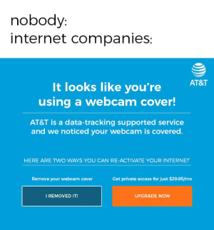 """Internet, Reddit, and Access: nobody:  internet companies:  AT&T  It looks like you're  using a webcam cover!  AT&T is a data-tracking supported service  and we noticed your webcam is covered.  HERE ARE TWO WAYS YOU CAN RE-ACTIVATE YOUR INTERNET  Get private access for just $29.95/mo  Remove your webcam cover  I REMOVED IT!  UPGRADE NOW """"It looks like you're not smiling today."""""""
