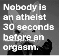Atheist: Nobody is  an atheist  30 seconds  before an  orgasm.