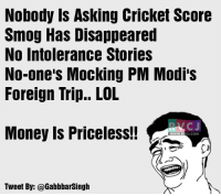 Memes, Cricket, and 🤖: Nobody is Asking Cricket Score  Smog Has Disappeared  No intolerance Stories  No one's Mocking PM Modi's  Foreign Trip.. LOL  NKC J  Money Is Priceless!!  WWW, RV  CJ.COM  Tweet By: @Gabbbarsingh Paise ka kamaal.