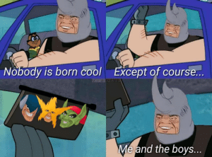 Memes, Cool, and Boys: Nobody is born cool  Except of course...  Me and the boys... Except of course Crossover memes