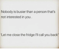 """not-interested: Nobody is busier than a person that's  not interested in you  """"Let me close the fridge I'll call you back'"""