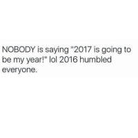 "Ummm yea I'm just gonna hope for the best 😂😂: NOBODY is saying ""2017 is going to  be my year!"" lol 2016 humbled  everyone Ummm yea I'm just gonna hope for the best 😂😂"