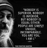 """positive quotes: """"NOBODY IS  SUPERIOR, NO BODY  IS INFERIOR,  BUT NOBODY IS  EQUAL EITHER  PEOPLE ARE SIMPLY  UNIQUE,  IN COMPARABLE  YOU ARE YOU,  I AMI.""""  osho  THE POSITIVE QUOTES"""