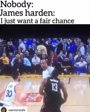 James Harden, James, and Fair: Nobody:  James harden:  I iust want a fair chance  13  30  warriorstalk Whose mans is this ? 🤣🤣🤣 ~T^SEA