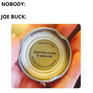 """He's said it at least 4 times tonight: NOBODY:  JOE BUCK:  @shitheadsteve  Face  #933  """"Real  Juan Soto is only  21 years old.  t all the """"Real F  t snapple.com  Facts He's said it at least 4 times tonight"""