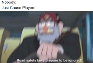 Imagine what the people in-game think: Nobody:  Just Cause Players:  Road safety laws prepare to be ignored! Imagine what the people in-game think