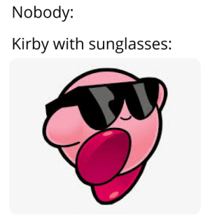 Nobody:  Kirby with sunglasses: Everyone acting tough until kirby with sunglasses walks in