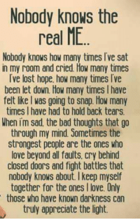 Nobody Know: Nobody knows the  real ME  Nobody knows how many times Ive sat  in my room and cried. How many times  Ive lost hope how many times Ive  been let down. How many times lhave  felt like was going to snap. How many  times I have had to hold back tears.  When im sad the bad thoughts that go  through my mind. Sometimes the  strongest people are the ones who  love beyond all faults, cry behind  closed doors and fight battles that  nobody knows about. keep myself  together for the ones I love. Only  those who have known darkness can  truly appreciate the light.