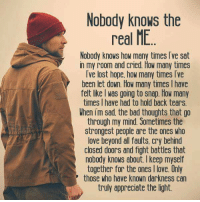 Bad, Crying, and How Many Times: Nobody knows the  real ME  Nobody knows how many times Tve sat  in my room and cried How many times  Ive lost hope, how many times Ive  V been let down. How many times l have  felt like was going to snap. How many  times I have had to hold back tears.  When im sad the bad thoughts that go  through my mind Sometimes the  strongest people are the ones who  love beyond all faults, cry behind  closed doors and fight battles that  nobody knows about. keep myself  together for the ones I love. Only  those who have known darkness can  truly appreciate the light