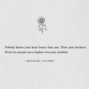 Never Let: Nobody knows your heart better than you. Trust your instincts.  Never let anyone cast a shadow over your sunshine.  -M I C H A E L FAUDET