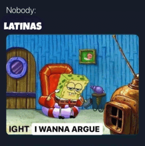 Arguing, Be Like, and Like: Nobody:  LATINAS  IGHT IWANNA ARGUE Latinas be like