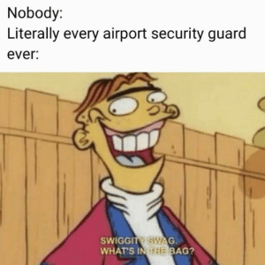 Swag, Security, and Whats: Nobody:  Literally every airport security guard  ever:  SWIGGITY SWAG  WHAT'S IN THE BAG?