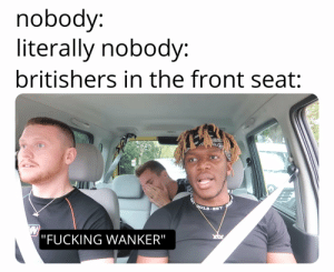 "Fucking, Seat, and Literally: nobody:  literally nobody:  britishers in the front seat:  ""FUCKING WANKER"" ""Britishers"""