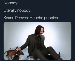 For the love of puppies:: Nobody:  Literally nobody:  Keanu Reeves: Hehehe puppies For the love of puppies: