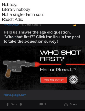 """Click, Google, and Reddit: Nobody:  Literally nobody:  Not a single damn soul:  Reddit Ads:  FROMOTED uUltra Sabers  Help us answer the age old question,  """"Who shot first?"""" Click the link in the post  to take the 1-question survey!  WHO SHOT  FIRST?  Han or Greedo?  4  SAL  UXS  TAKE THE SURVEY  forms.google.com  Share  Vote  1  LT WhO sHoT fIrSt?"""