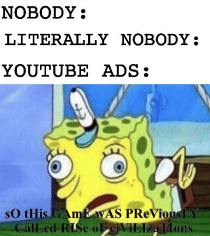 Reddit, youtube.com, and Ads: NOBODY  LITERALLY NOBODY:  YOUTUBE ADS  sO tHis AmE WAS PReViousLY  CalLed RISe oF eiViLIzaTlons What's the point of those ads