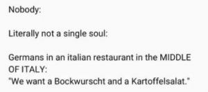 "Reddit, Restaurant, and The Middle: Nobody:  Literally not a single soul:  Germans in an italian restaurant in the MIDDLE  OF ITALY:  ""We want a Bockwurscht and a Kartoffelsalat. Und ein Bier bitte!"