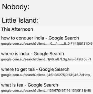 Google, Google Search, and google.com: Nobody:  Little Island:  This Afternoon  how to conquer india - Google Search  google.com.au/search?client.....0....1. .8.0171j41jOi131jOi6  where is india Google Search  google.com.au/search?client... 1j46.w87LGgJwu-c#sbfbu=1  where to get tea - Google Search  google.com.au/search?client...j46i131i275j0i131j46.ZcHow_  what is tea Google Search  google.com.au/search?client... 131i67j0i67j46i131j0i131j46j Disregard thou wenches, acquire royal charters