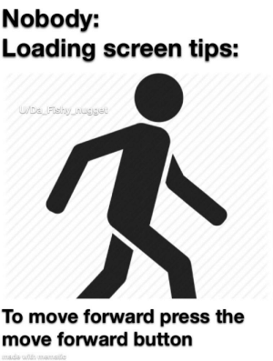 Move, Tips, and Made: Nobody:  Loading screen tips:  U/Da Fishy_nugget  To move forward press the  move forward button  made with mematic An interesting title