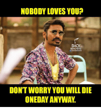 nobody love: NOBODY LOVES YOU?  BACK  BENCHERS  DON'T WORRY YOU WILL DIE  ONEDAYANYWA.