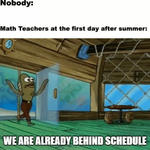 Math class in nutshell by superbottompoet MORE MEMES: Nobody:  Math Teachers at the first day after summer:  CD  WE ARE ALREADY BEHIND SCHEDULE Math class in nutshell by superbottompoet MORE MEMES