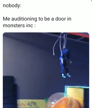 : nobody:  Me auditioning to be a door in  monsters inc:  4