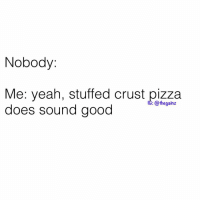 Memes, Pizza, and Yeah: Nobody:  Me: yeah, stuffed crust pizza  does sound good  6: @thegainz 😩😩