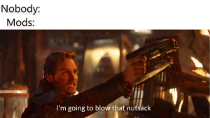 Dank Memes, Blow, and Gay: Nobody  Mods:  I'm going to blow that nutsack Mods Gay