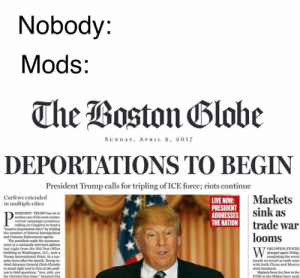 "deport: Nobody:  Mods:  The Boston Blobe  SUNDAY, APRIL 9, 2017  DEPORTATIONS TO BEGIN  President Trump calls for tripling of ICE force; riots continue  Markets  sink as  trade war  looms  Curfews extended  in multiple cities  LIVE NOW:  PRESIDENT  ADDRESSES  THE NATION  RESIDENT TRUMP has set in  motion one of bis moet coetro  versial campaign promises,  calling on Congress to fund a  ""massive deportation force"" by tripling  federal Immis  the number of  and Customs Enforoementb s  made the annunce  alby televised address  ment in a d Post Office  last night shington, D.C, now a  ORLDWIDE STOCKS  plunged again Priday,  completing the worst  month on record as trade wars  with both China and Mexico  bailding  International Hotel. In a sur  T ove after the speech, Trump in-  vited Attorney General Chris Christie  to stand right next to him at the podi  um to field questions. ""sno side eye  for Christie this time,"" tweeted Fox  seem imminent  Markets from the Dow to the  FTSE to the Nikkei have sunk deport"