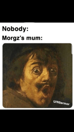 Meme, Name, and First: Nobody:  Morgz's mum:  U/N9armor Its a little too late but its my first original meme (i added my name on the pic as a watermark)