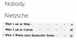 Books, Classical Art, and Nietzsche: Nobody:  Nietzsche:  WHY I AM So WISE  9  WHY I AM so CLEVER  28  WHY I WRITE SUCH EXCELLENT BOOKS  55