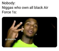 Memes, Air Force, and Black: Nobody:  Niggas who own all black Air  Force 1s:  @LilHepatitis Ion own them no more so am I excused?