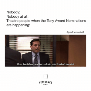 #theatrememes #broadwaymemes #tonynominations #PerformerStuff: Nobody:  Nobody at all:  Theatre people when the Tony Award Nominations  are happening  @performerstuff  Oh my God it's happening! Everybody stay calm! Everybody stay calm!  PERFORMER  STUFF #theatrememes #broadwaymemes #tonynominations #PerformerStuff