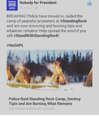 peaceful protest: Nobody  Nobody for President  2016  45 mins  BREAKING! Police have moved in, raided the  camp of peaceful protesters at #StandingRock  and are now removing and burning tipis and  whatever remains! Help spread the word if you  still #StandWithstandingRock!  NoDAPL  Police Raid Standing Rock Camp, Destroy  Tipis and Are Burning What Remains  alternativemediasyndicate.com