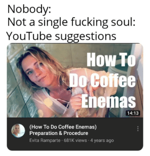 Being Weird, Fucking, and Weird: Nobody:  Not a single fucking soul  YouTube suggestions  How To  Do Coffee  Enenas  14:13  (How To Do Coffee Enemas)  Preparation & Procedure  Evita Ramparte 681K views 4 years ago YouTube is being weird again.