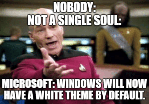 Microsoft, Windows, and White: NOBODY  NOT A SINGLE SOUL  MICROSOFT: WINDOWS WILL NOW  HAVE A WHITE THEME BY DEFAULT If you haven't already switched..