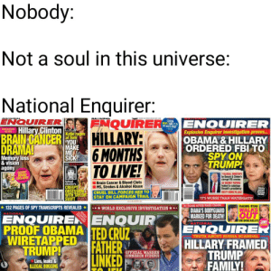 Creepy, Emo, and Family: Nobody:  Not a soul in this universe:  National Enquirer:  FNQUIRER  HILLARY:  6 MONTHS  TO LIVE!  ENQUIRER  eews a  ENOUUORER  WON'THAKE TO  THE WHITE HOUSE  BRAMING Hillary Clinton  Explosive Enquirer investigation proves...  NEWS  Katie rages  at Tom  'YOU  MAKE  MEL  SICK  REVEALED  BRAIN CANCER  OBAMA &HILLARY  ORDERED FBI TO  SPY ON  TRUMP!  DRAMA!  Memory loss  &vision  agony  SECRET  BEHIND  COLLAPSE  7 LLEGAL WIRETAPS  Comupt FBI cronies  42 SECRET PAPERS  leaked to sabotage  Donald's presidency  School  shooter's  CREEPY  OBSESSION  WITH TAYLOR  SWIFT  Brain Cancer & Blood Clots  MS, Strokes&Alcohol Abuse  CRUEL BILL FORCES HER TO  STAY ON CAMPAIGN TRAIL  TRUTH  ABOUT  USSA  EMO  TT'S WORSE THAN WATERGATE  RAGING RYAN  WALKS  EAS AR PARS CRASH  WORLD EXCLUSIVE INVESTIGATION  RUSSLA  132 PAGES OF SPY TRANSCRIPTS REVEALED  DIANA'S BODYGUARD  MARKED FOR DEATH!  SHATIONAL  OUT  ENQUIRER  ENQUIRENENQUIR  PROOF OBAMA TED CRUZ  WIRETAPPEDFATHER  TRUMP!  NATIONAL  ON DIVA KELLY LIVE  TRUTH ABOUT RUSSIA SCANDAL  HILLARY FRAMED  TRUMP  FAMILY!  OFFICIAL WARREN  COMMISSION EVIDENCE  LINKED  Lies,leaks&  ILLEGAL BUGGING They must be stopped