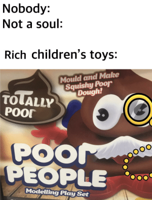 Made with a toy from pound stretcher: Nobody:  Not a soul:  Rich children's toys:  Mould and Make  Squishy Poor  Dough!  TOLALLY  POOT  POor  PEOPLE  Modelling Play Set Made with a toy from pound stretcher
